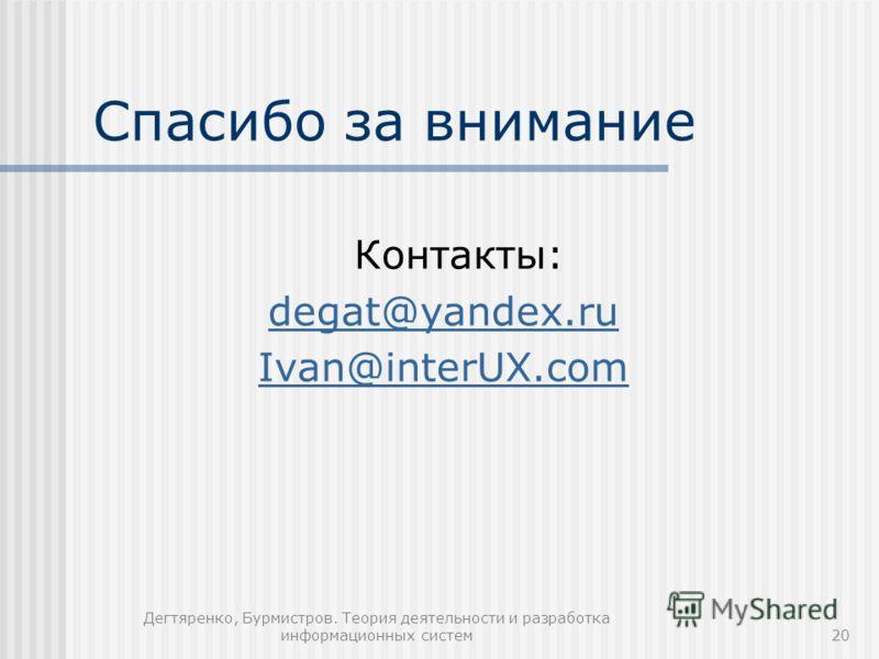Дегтяренко, Бурмистров. Теория деятельности и разработка информационных систем20 Спасибо за внимание Контакты: degat@yandex.ru Ivan@interUX.com