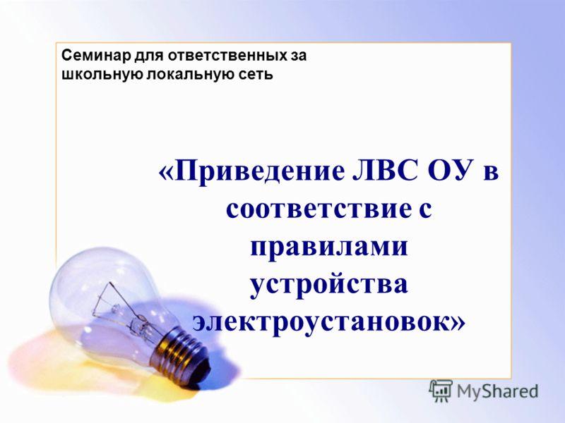 «Приведение ЛВС ОУ в соответствие с правилами устройства электроустановок» Семинар для ответственных за школьную локальную сеть