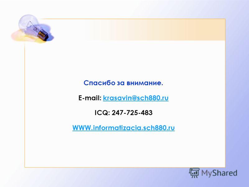 Спасибо за внимание. E-mail: krasavin@sch880.ru ICQ: 247-725-483 WWW.informatizacia.sch880.rukrasavin@sch880.ru WWW.informatizacia.sch880.ru