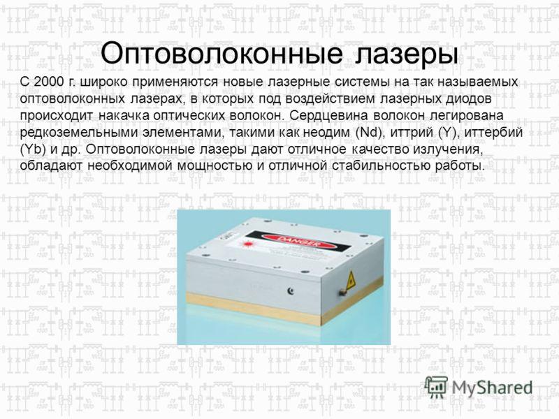 Оптоволоконные лазеры С 2000 г. широко применяются новые лазерные системы на так называемых оптоволоконных лазерах, в которых под воздействием лазерных диодов происходит накачка оптических волокон. Сердцевина волокон легирована редкоземельными элемен