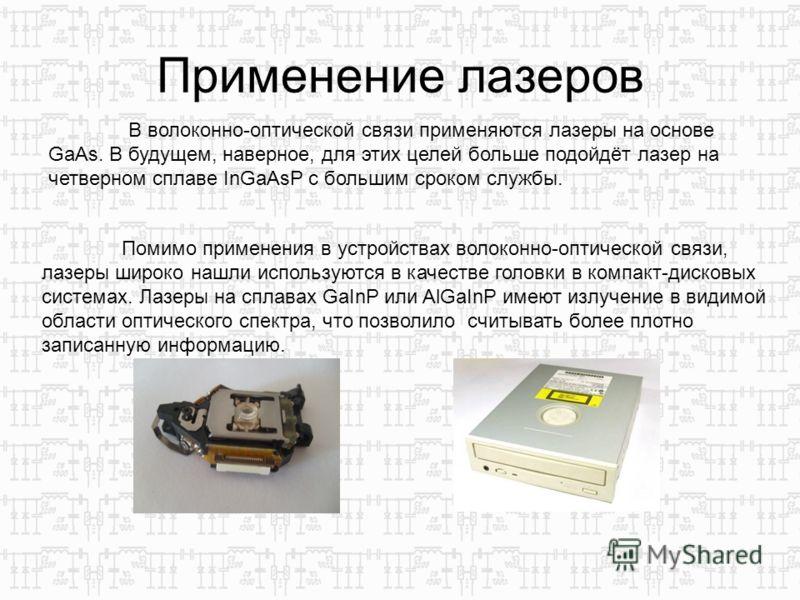 Применение лазеров Помимо применения в устройствах волоконно-оптической связи, лазеры широко нашли используются в качестве головки в компакт-дисковых системах. Лазеры на сплавах GaInP или AlGaInP имеют излучение в видимой области оптического спектра,