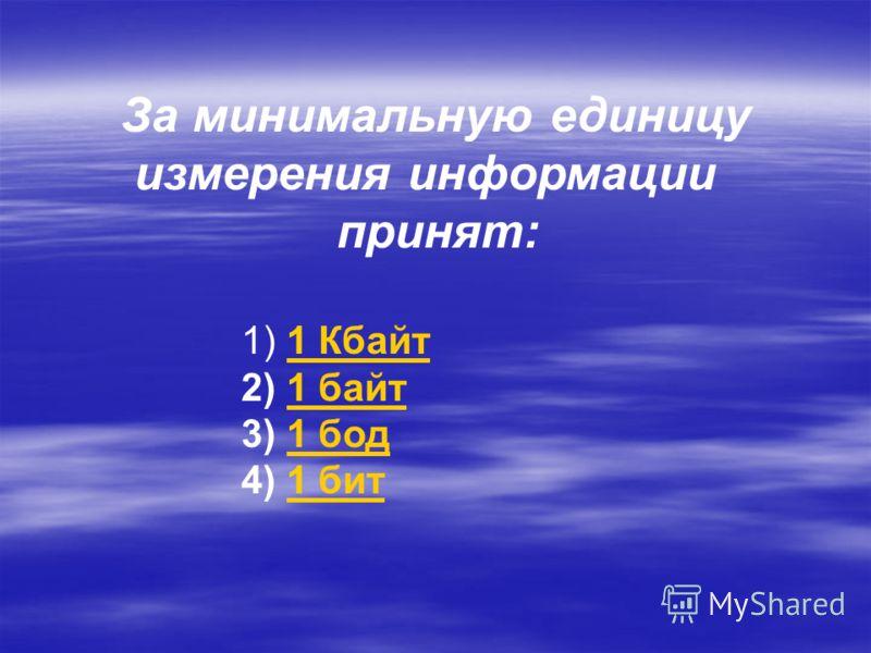 За минимальную единицу измерения информации принят: 1) 1 Кбайт1 Кбайт 2) 1 байт1 байт 3) 1 бод1 бод 4) 1 бит1 бит