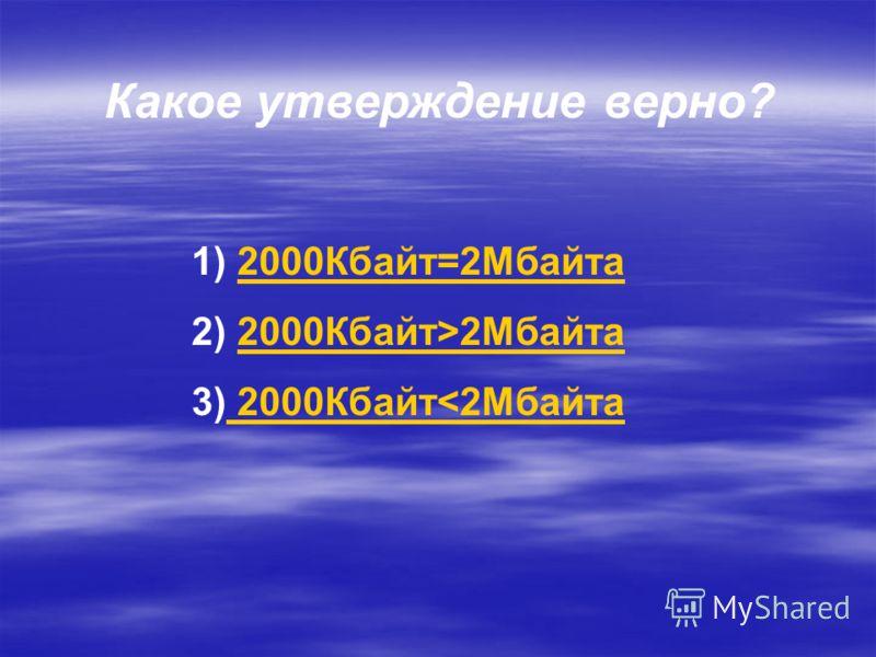 Какое утверждение верно? 1) 2000Кбайт=2Мбайта2000Кбайт=2Мбайта 2) 2000Кбайт>2Мбайта2000Кбайт>2Мбайта 3) 2000Кбайт