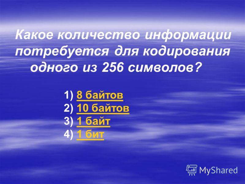 Какое количество информации потребуется для кодирования одного из 256 символов? 1) 8 байтов8 байтов 2) 10 байтов10 байтов 3) 1 байт1 байт 4) 1 бит1 бит