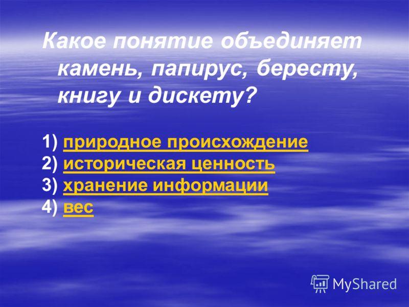 Какое понятие объединяет камень, папирус, бересту, книгу и дискету? 1) природное происхождениеприродное происхождение 2) историческая ценностьисторическая ценность 3) хранение информациихранение информации 4) весвес