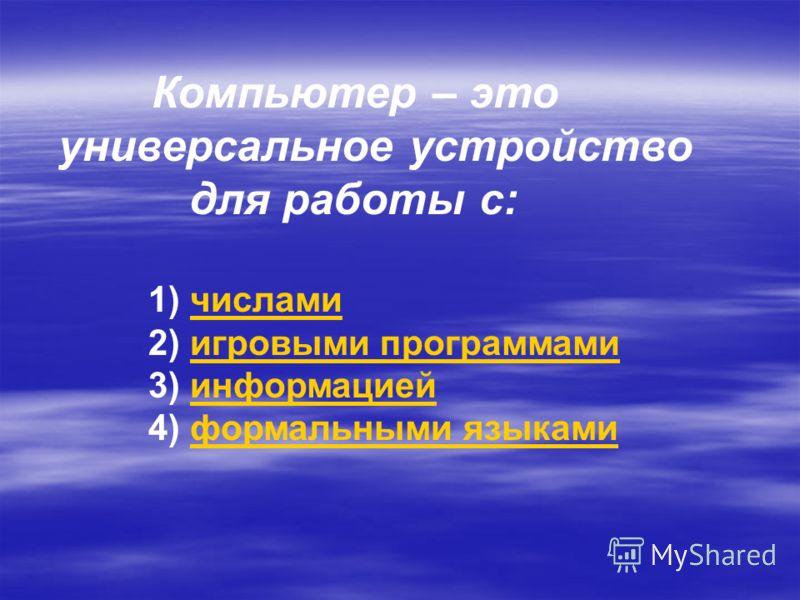 Компьютер – это универсальное устройство для работы с: 1) числамичислами 2) игровыми программамиигровыми программами 3) информациейинформацией 4) формальными языкамиформальными языками