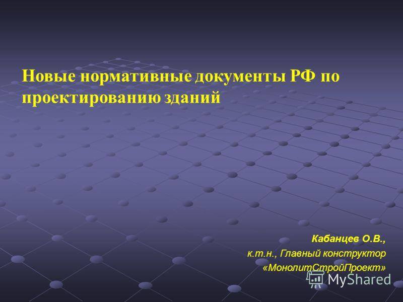 Новые нормативные документы РФ по проектированию зданий Кабанцев О.В., к.т.н., Главный конструктор «МонолитСтройПроект»