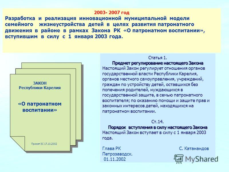 2003- 2007 год Разработка и реализация инновационной муниципальной модели семейного жизнеустройства детей в целях развития патронатного движения в районе в рамках Закона РК «О патронатном воспитании», вступившим в силу с 1 января 2003 года. ЗАКОН Рес