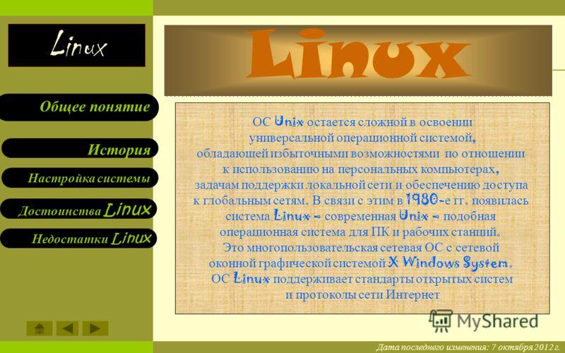Linux Linux. Общее понятие. Настройка системы Настройка системы Достоинства Linux Недостатки Linux История Общее понятие Linux Дата последнего изменения: 21 июля 2012 г. ОС Unix остается сложной в освоении универсальной операционной системой, обладаю