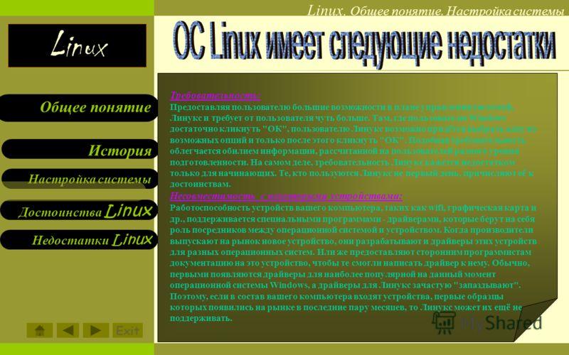 Linux Linux. Общее понятие. Настройка системы Настройка системы Достоинства Linux Недостатки Linux История Общее понятие Требовательность: Предоставляя пользователю большие возможности в плане управления системой, Линукс и требует от пользователя чут