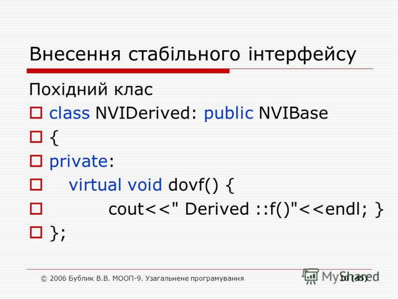 © 2006 Бублик В.В. МООП-9. Узагальнене програмування10 (45) Внесення стабільного інтерфейсу Похідний клас class NVIDerived: public NVIBase { private: virtual void dovf() { cout