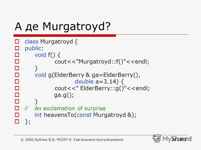 © 2006 Бублик В.В. МООП-9. Узагальнене програмування23 (45) А де Murgatroyd? class Murgatroyd { public: void f() { cout