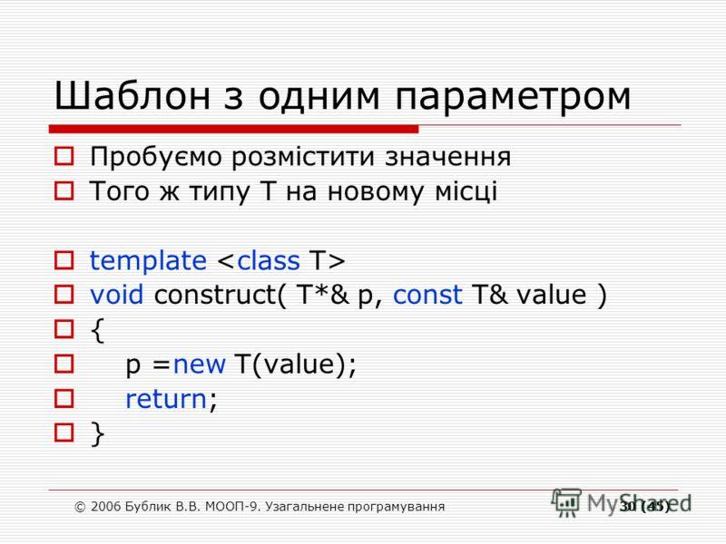 © 2006 Бублик В.В. МООП-9. Узагальнене програмування30 (45) Шаблон з одним параметром Пробуємо розмістити значення Того ж типу Т на новому місці template void construct( T*& p, const T& value ) { p =new T(value); return; }