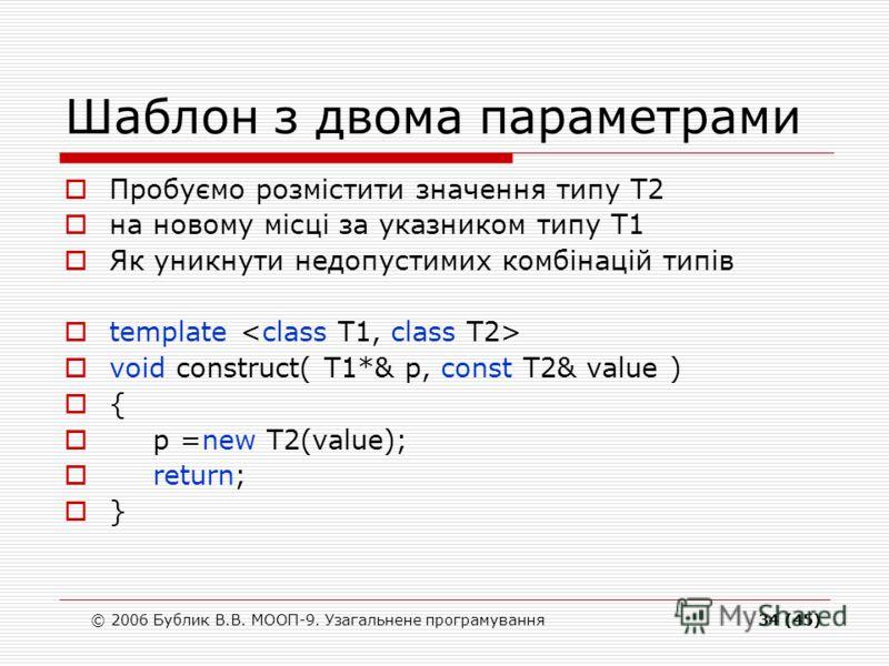© 2006 Бублик В.В. МООП-9. Узагальнене програмування34 (45) Шаблон з двома параметрами Пробуємо розмістити значення типу Т2 на новому місці за указником типу Т1 Як уникнути недопустимих комбінацій типів template void construct( T1*& p, const T2& valu