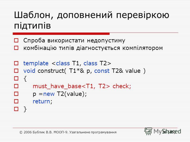 © 2006 Бублик В.В. МООП-9. Узагальнене програмування36 (45) Шаблон, доповнений перевіркою підтипів Спроба використати недопустиму комбінацію типів діагностується компілятором template void construct( T1*& p, const T2& value ) { must_have_base check;