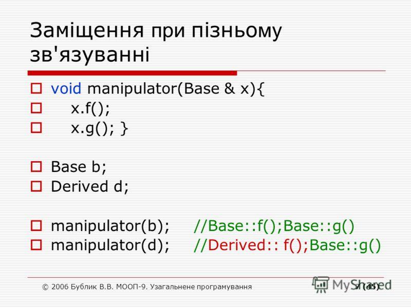 © 2006 Бублик В.В. МООП-9. Узагальнене програмування7 (45) Заміщення при пізньо му зв'язуванн і void manipulator(Base & x){ x.f(); x.g(); } Base b; Derived d; manipulator(b);//Base::f();Base::g() manipulator(d);//Derived:: f();Base::g()