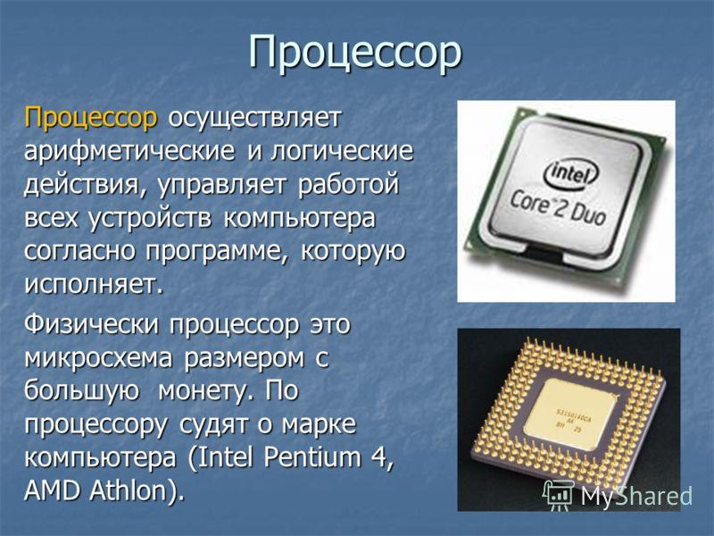 Процессор Процессор осуществляет арифметические и логические действия, управляет работой всех устройств компьютера согласно программе, которую исполняет. Физически процессор это микросхема размером с большую монету. По процессору судят о марке компью