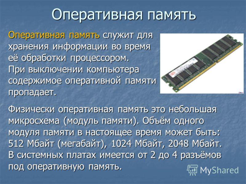 Оперативная память Оперативная память служит для хранения информации во время её обработки процессором. При выключении компьютера содержимое оперативной памяти пропадает. Физически оперативная память это небольшая микросхема (модуль памяти). Объём од