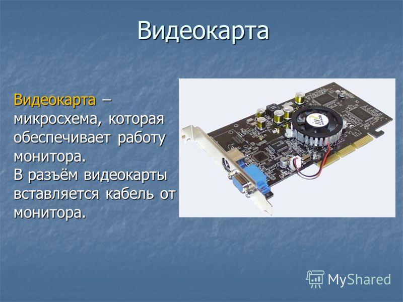 Видеокарта Видеокарта – микросхема, которая обеспечивает работу монитора. В разъём видеокарты вставляется кабель от монитора.