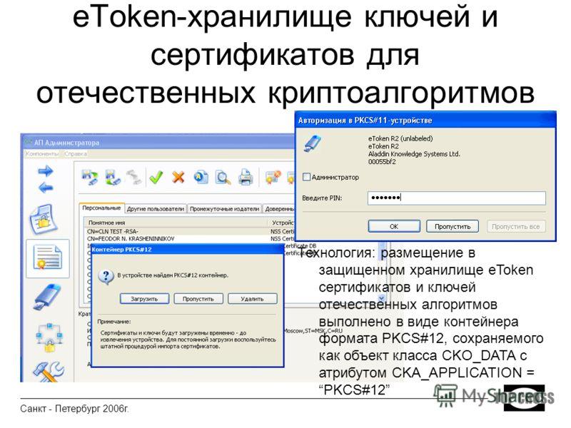 eToken-хранилище ключей и сертификатов для отечественных криптоалгоритмов Технология: размещение в защищенном хранилище eToken сертификатов и ключей отечественных алгоритмов выполнено в виде контейнера формата PKCS#12, сохраняемого как объект класса