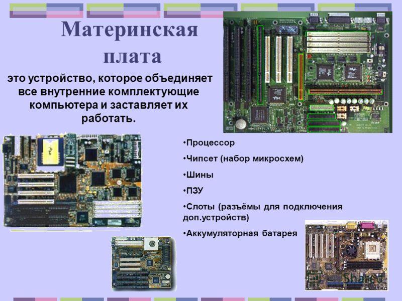 Материнская плата это устройство, которое объединяет все внутренние комплектующие компьютера и заставляет их работать. Процессор Чипсет (набор микросхем) Шины ПЗУ Слоты (разъёмы для подключения доп.устройств) Аккумуляторная батарея