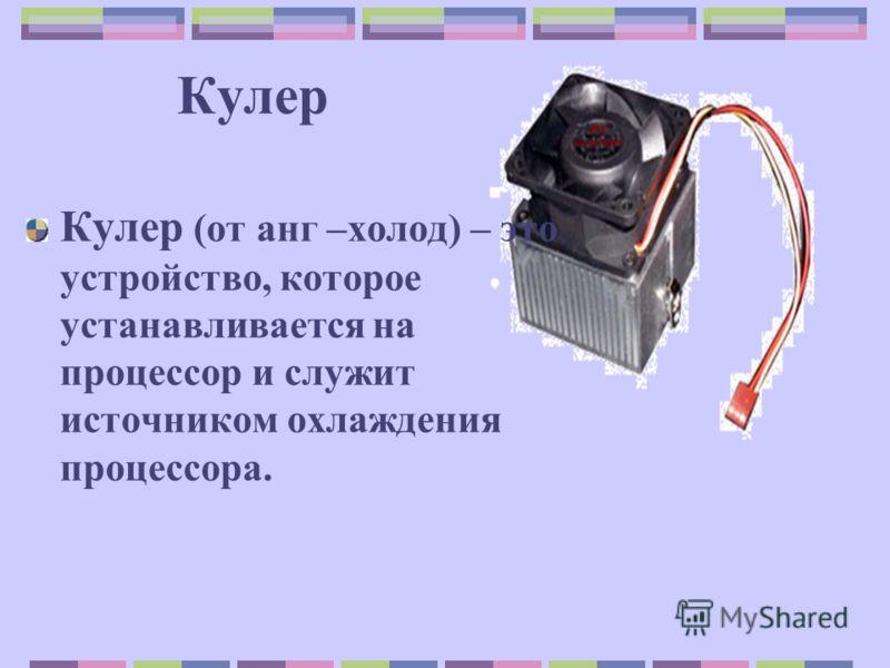Кулер Кулер (от анг –холод) – это устройство, которое устанавливается на процессор и служит источником охлаждения процессора.
