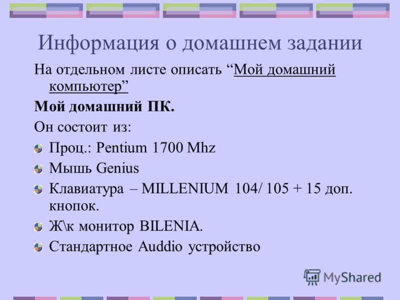 Информация о домашнем задании На отдельном листе описать Мой домашний компьютер Мой домашний ПК. Он состоит из: Проц.: Pentium 1700 Mhz Мышь Genius Клавиатура – MILLENIUM 104/ 105 + 15 доп. кнопок. Ж\к монитор BILENIA. Стандартное Auddio устройство