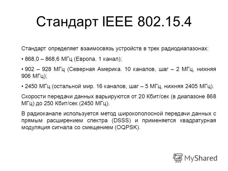 Стандарт IEEE 802.15.4 Стандарт определяет взаимосвязь устройств в трех радиодиапазонах: 868,0 – 868,6 МГц (Европа. 1 канал); 902 – 928 МГц (Северная Америка. 10 каналов, шаг – 2 МГц, нижняя 906 МГц); 2450 МГц (остальной мир. 16 каналов, шаг – 5 МГц,