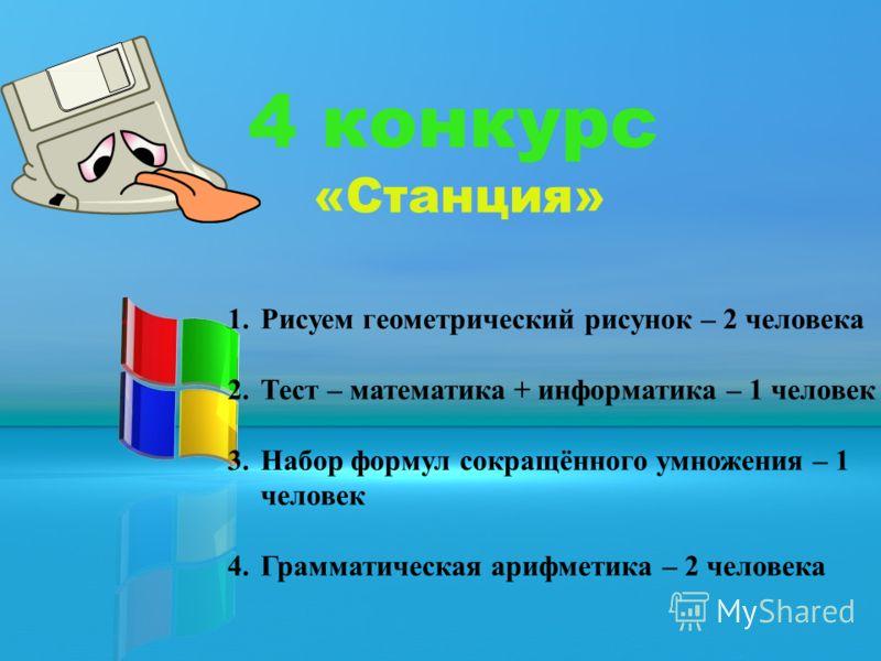 4 конкурс «Станция» 1.Рисуем геометрический рисунок – 2 человека 2.Тест – математика + информатика – 1 человек 3.Набор формул сокращённого умножения – 1 человек 4.Грамматическая арифметика – 2 человека