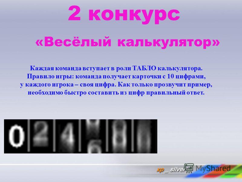 2 конкурс «Весёлый калькулятор» Каждая команда вступает в роли ТАБЛО калькулятора. Правило игры: команда получает карточки с 10 цифрами, у каждого игрока – своя цифра. Как только прозвучит пример, необходимо быстро составить из цифр правильный ответ.