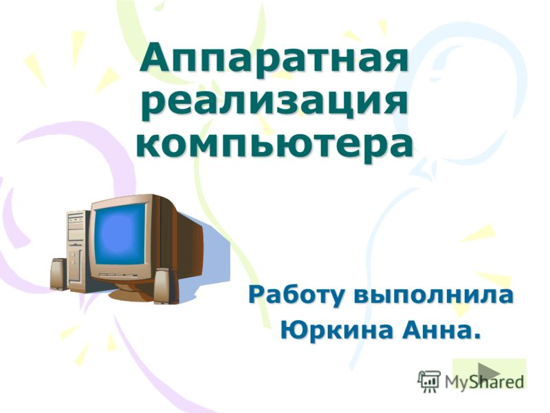 Аппаратная реализация компьютера Работу выполнила Юркина Анна.