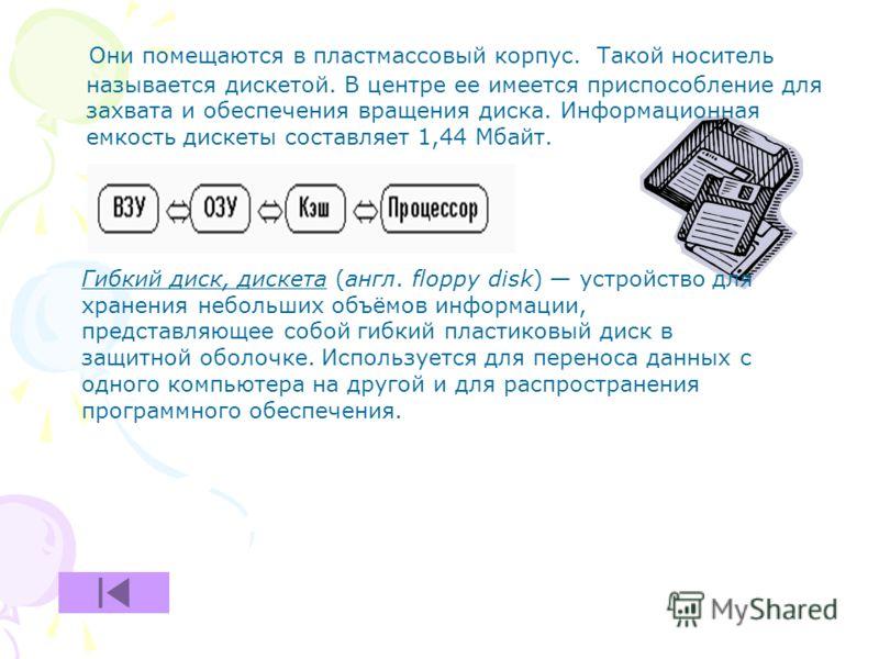 Они помещаются в пластмассовый корпус. Такой носитель называется дискетой. В центре ее имеется приспособление для захвата и обеспечения вращения диска. Информационная емкость дискеты составляет 1,44 Мбайт. Гибкий диск, дискета (англ. floppy disk) уст