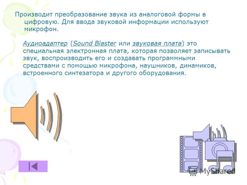 Производит преобразование звука из аналоговой формы в цифровую. Для ввода звуковой информации используют микрофон. Аудиоадаптер (Sound Blaster или звуковая плата) это специальная электронная плата, которая позволяет записывать звук, воспроизводить ег