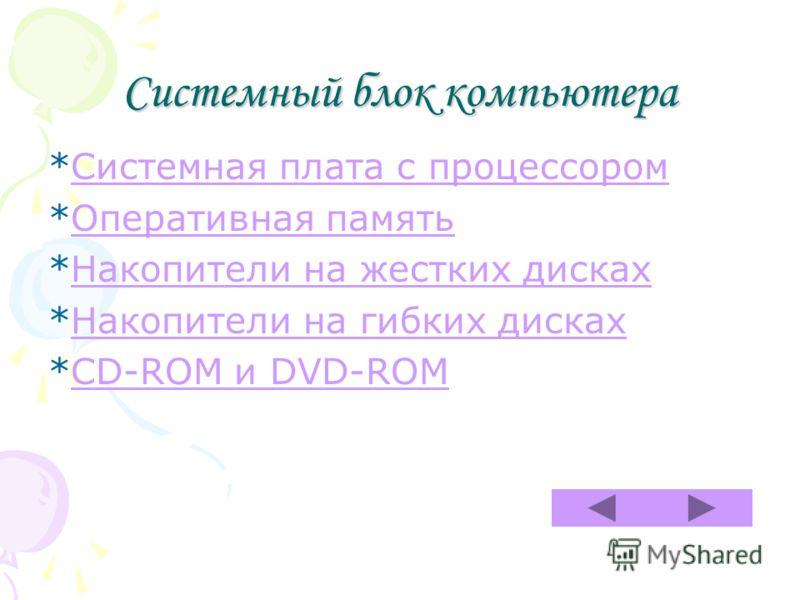 Системный блок компьютера *Системная плата с процессоромСистемная плата с процессором *Оперативная памятьОперативная память *Накопители на жестких дискахНакопители на жестких дисках *Накопители на гибких дискахНакопители на гибких дисках *CD-ROM и DV
