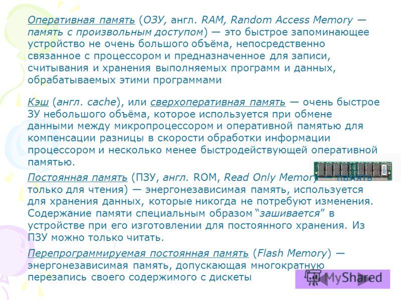 Оперативная память (ОЗУ, англ. RAM, Random Access Memory память с произвольным доступом) это быстрое запоминающее устройство не очень большого объёма, непосредственно связанное с процессором и предназначенное для записи, считывания и хранения выполня