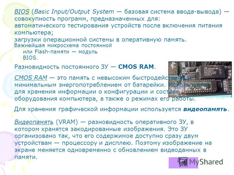 Важнейшая микросхема постоянной или Flash-памяти модуль BIOS. BIOS (Basic Input/Output System базовая система ввода-вывода) совокупность программ, предназначенных для: автоматического тестирования устройств после включения питания компьютера; загрузк