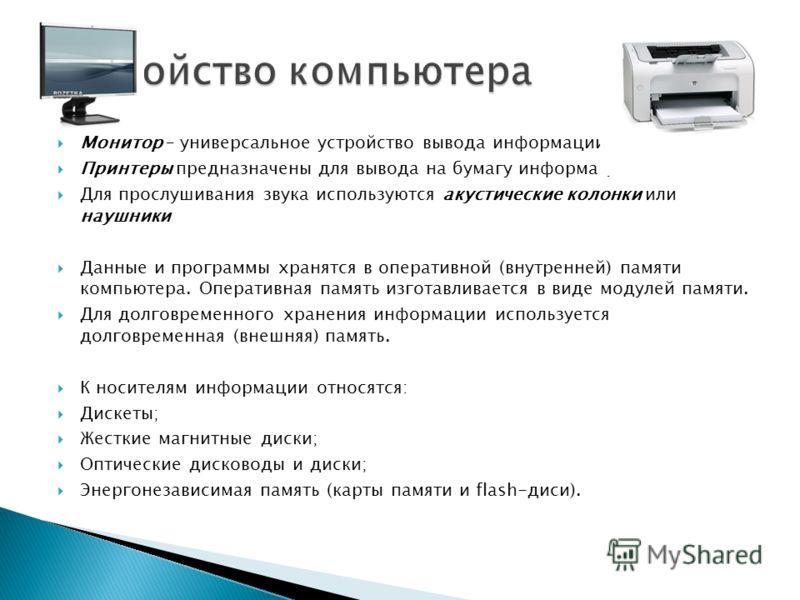 Монитор – универсальное устройство вывода информации. Принтеры предназначены для вывода на бумагу информации. Для прослушивания звука используются акустические колонки или наушники Данные и программы хранятся в оперативной (внутренней) памяти компьют