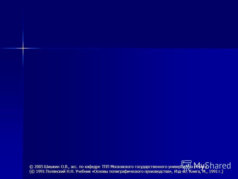 © 2005 Шишкин О.В., асс. по кафедре ТПП Московского государственного университета печати (© 1991 Полянский Н.Н. Учебник «Основы полиграфического производства», Изд-во: Книга, М., 1991 г.)