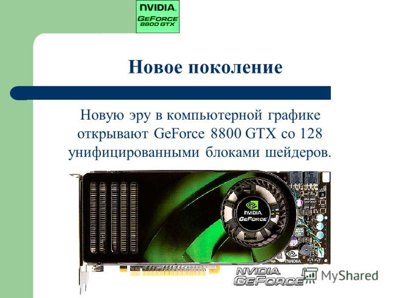 Новое поколение Новую эру в компьютерной графике открывают GeForce 8800 GTX со 128 унифицированными блоками шейдеров.