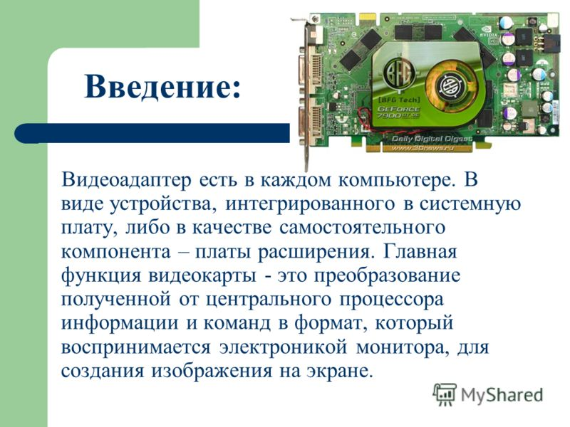 Введение: Видеоадаптер есть в каждом компьютере. В виде устройства, интегрированного в системную плату, либо в качестве самостоятельного компонента – платы расширения. Главная функция видеокарты - это преобразование полученной от центрального процесс