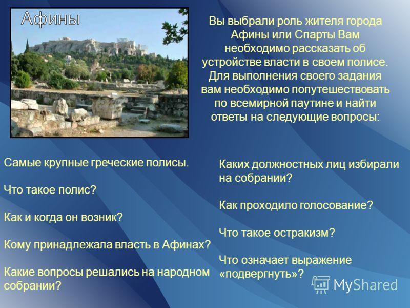 Вы выбрали роль жителя города Афины или Спарты Вам необходимо рассказать об устройстве власти в своем полисе. Для выполнения своего задания вам необходимо попутешествовать по всемирной паутине и найти ответы на следующие вопросы: Самые крупные гречес