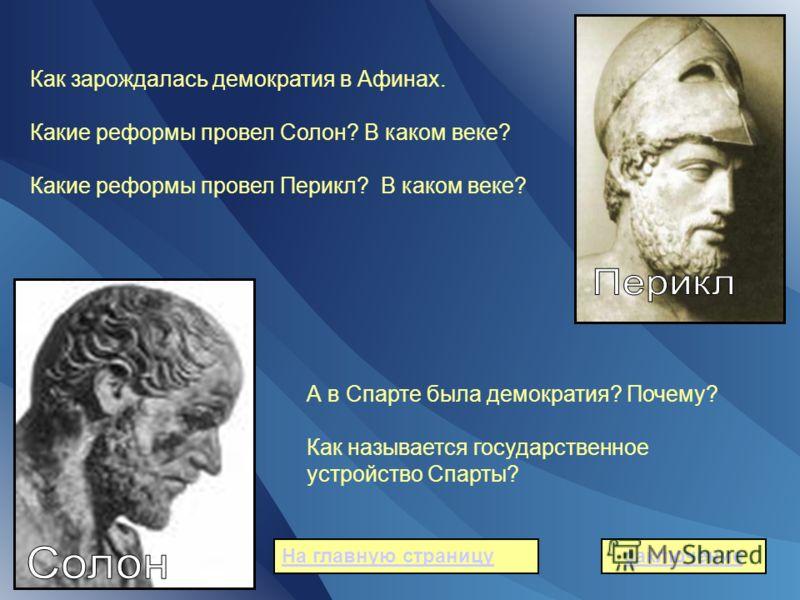 Как зарождалась демократия в Афинах. Какие реформы провел Солон? В каком веке? Какие реформы провел Перикл? В каком веке? А в Спарте была демократия? Почему? Как называется государственное устройство Спарты? заключениеНа главную страницу