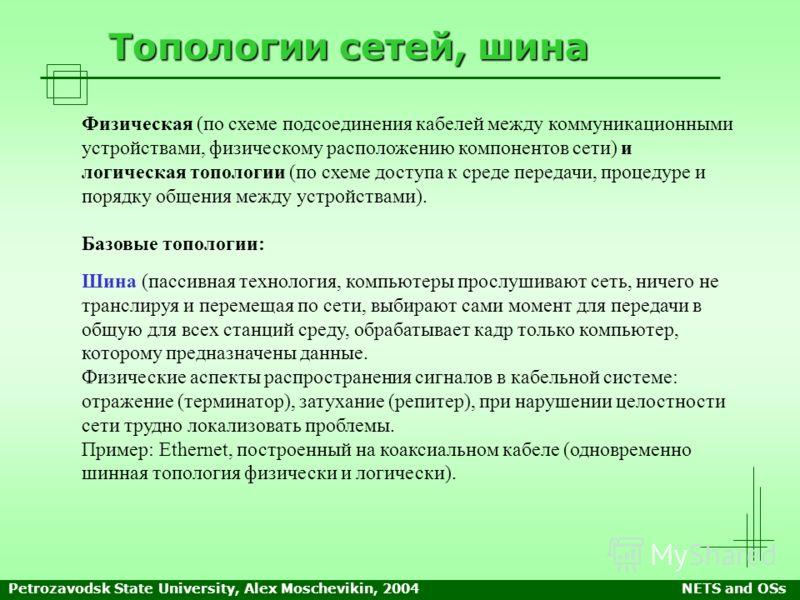 Petrozavodsk State University, Alex Moschevikin, 2004NETS and OSs Топологии сетей, шина Физическая (по схеме подсоединения кабелей между коммуникационными устройствами, физическому расположению компонентов сети) и логическая топологии (по схеме досту