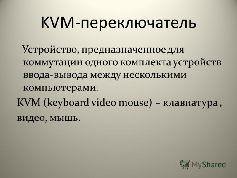 KVM-переключатель Устройство, предназначенное для коммутации одного комплекта устройств ввода-вывода между несколькими компьютерами. KVM (keyboard video mouse) – клавиатура, видео, мышь.