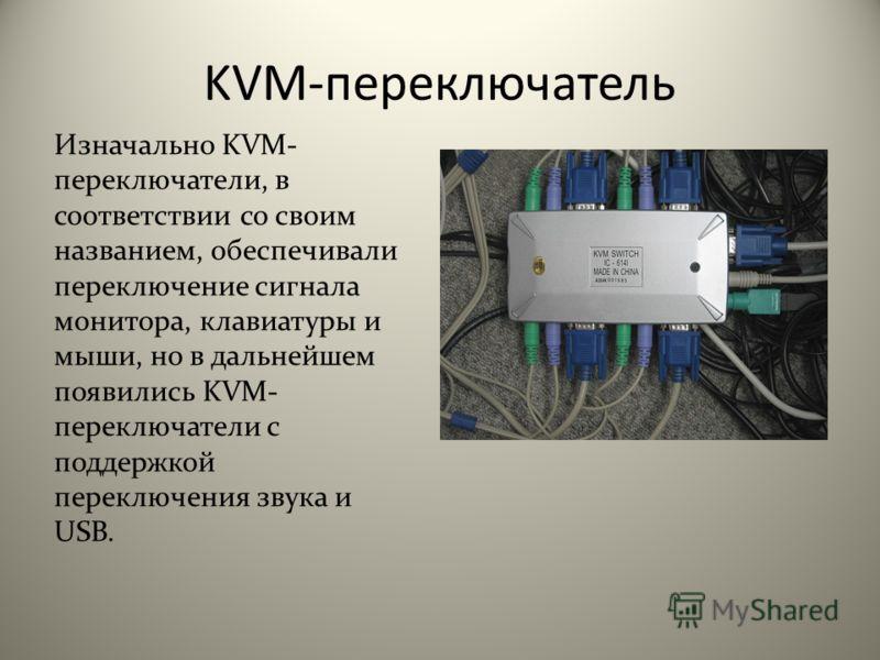 KVM-переключатель Изначально KVM- переключатели, в соответствии со своим названием, обеспечивали переключение сигнала монитора, клавиатуры и мыши, но в дальнейшем появились KVM- переключатели с поддержкой переключения звука и USB.