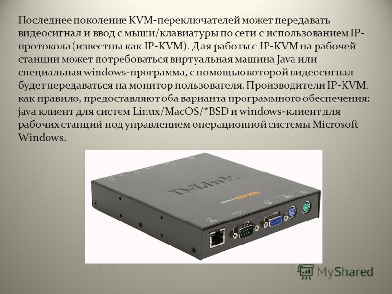 Последнее поколение KVM-переключателей может передавать видеосигнал и ввод с мыши/клавиатуры по сети с использованием IP- протокола (известны как IP-KVM). Для работы с IP-KVM на рабочей станции может потребоваться виртуальная машина Java или специаль