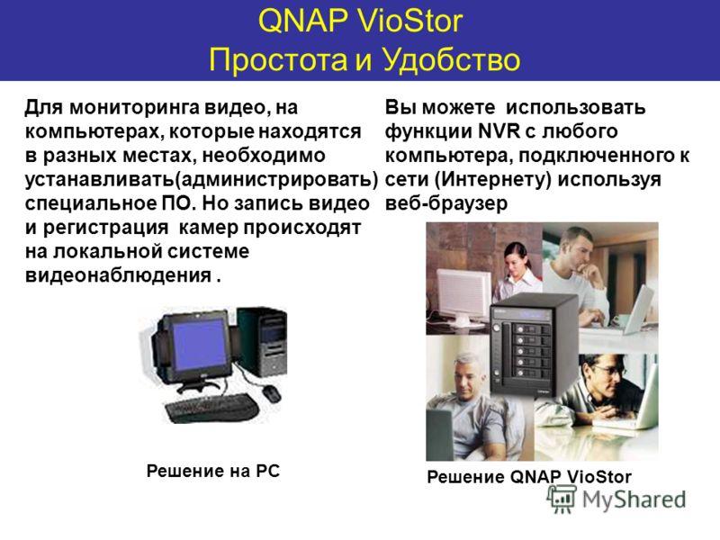 QNAP VioStor Простота и Удобство Для мониторинга видео, на компьютерах, которые находятся в разных местах, необходимо устанавливать(администрировать) специальное ПО. Но запись видео и регистрация камер происходят на локальной системе видеонаблюдения.