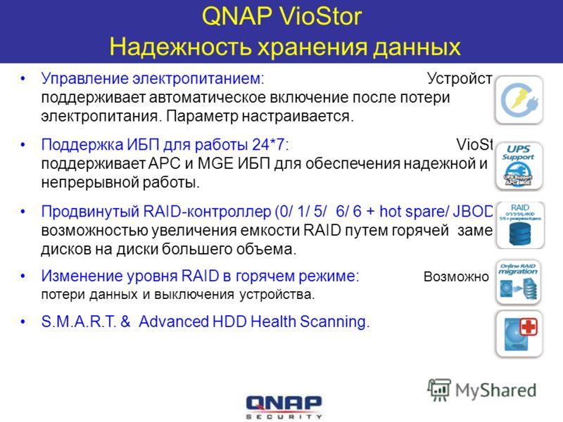 QNAP VioStor Надежность хранения данных Управление электропитанием: Устройство поддерживает автоматическое включение после потери электропитания. Параметр настраивается. Поддержка ИБП для работы 24*7: VioStor поддерживает APC и MGE ИБП для обеспечени