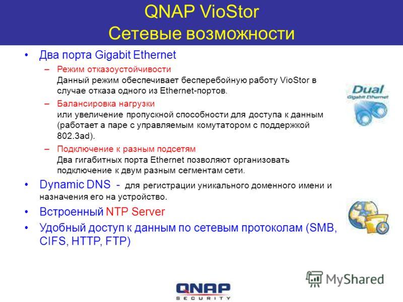 QNAP VioStor Сетевые возможности Два порта Gigabit Ethernet –Режим отказоустойчивости Данный режим обеспечивает бесперебойную работу VioStor в случае отказа одного из Ethernet-портов. –Балансировка нагрузки или увеличение пропускной способности для д