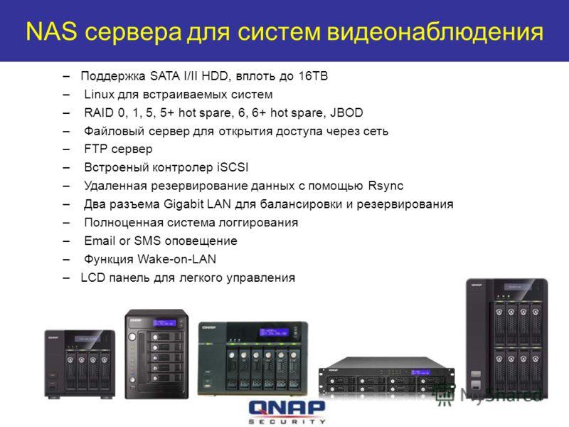 NAS сервера для систем видеонаблюдения –Поддержка SATA I/II HDD, вплоть до 16TB – Linux для встраиваемых систем – RAID 0, 1, 5, 5+ hot spare, 6, 6+ hot spare, JBOD – Файловый сервер для открытия доступа через сеть – FTP сервер – Встроеный контролер i